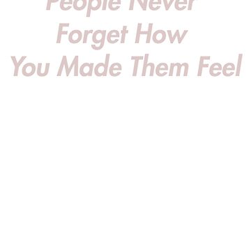 People never forget how you made them feel. by LeClass