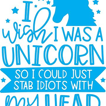 I Wish I was a Unicorn so I could stab Idiots by Jandsgraphics