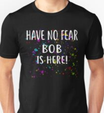 Have No Fear BOB Is Here! T-Shirt Name Shirt Unisex T-Shirt