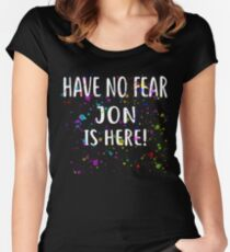 Have No Fear JON Is Here! T-Shirt Name Shirt Women's Fitted Scoop T-Shirt