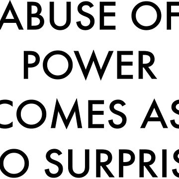 Abuse of Power Comes as No Surprise by onitees