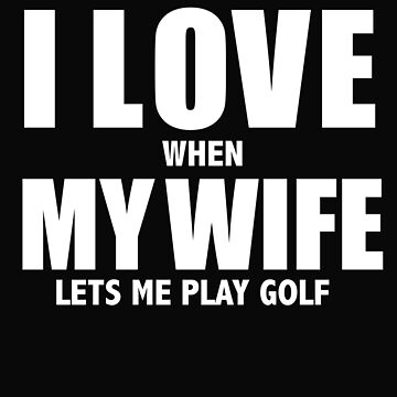 Love my wife when she lets me play golf golfer whipped by losttribe