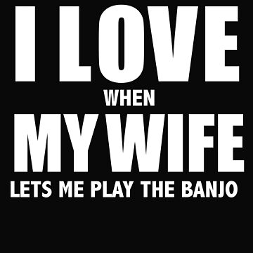 Love my wife when she lets me play the banjo whipped by losttribe