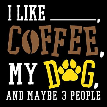 I Like Coffee My Dog & Maybe 3 People Gift - by modernmerch