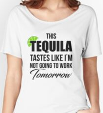 'Tequila Tastes Like I'm Not Going To Work Tomorrow'  Women's Relaxed Fit T-Shirt