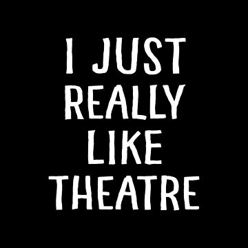 I Just Really Like Theatre by teesaurus