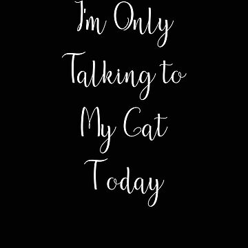 I'm Only Talking to My Cat Today by stacyanne324