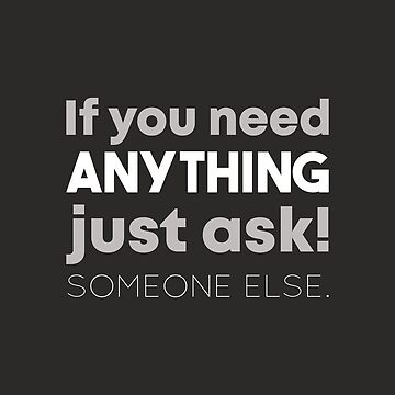 If you need anything just ask! Someone else. by AlexaDesign