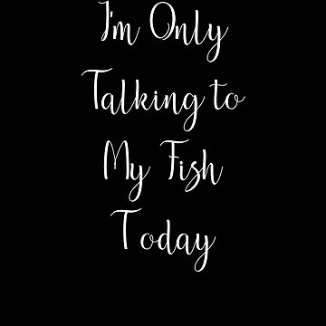 I'm Only Talking to my Fish Today by stacyanne324