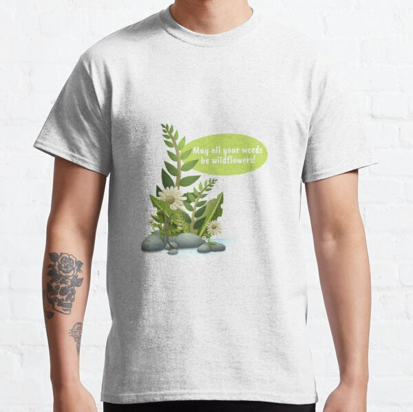 May all your weeds be wildflowers! Classic T-Shirt