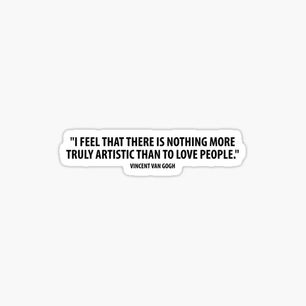 I feel that there is nothing more truly artistic than to love people. - Vincent Van Gogh Sticker