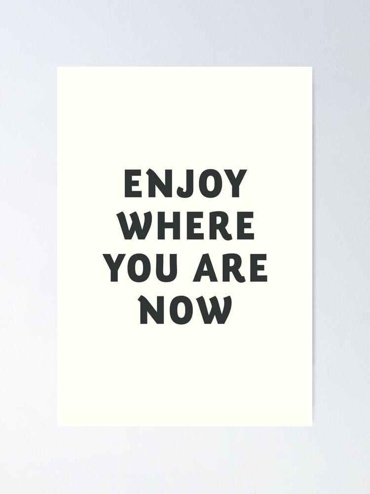 Poster Juste Profiter Ou Vous Etes Maintenant Citation Wanderlust Vibes Positives Inspiration Motivation Vie Heureuse Par Spallutos Redbubble