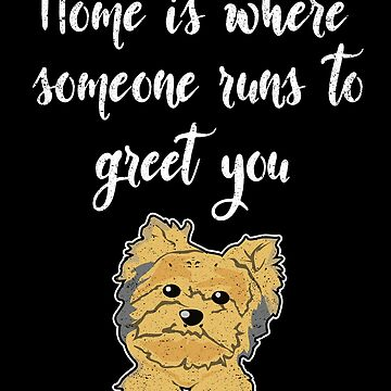 Home Is Where Yorkie Yorkshire Terrier Dog Puppy Pet by kieranight