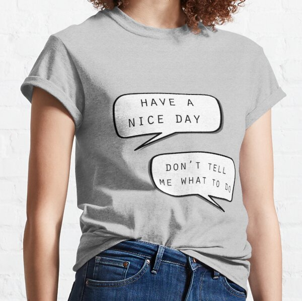 """Have a nice day""\""Don't tell me what to do"" Classic T-Shirt"