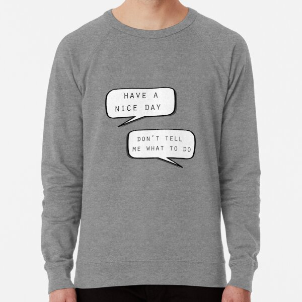 """""""Have a nice day""""\""""Don't tell me what to do"""" Lightweight Sweatshirt"""