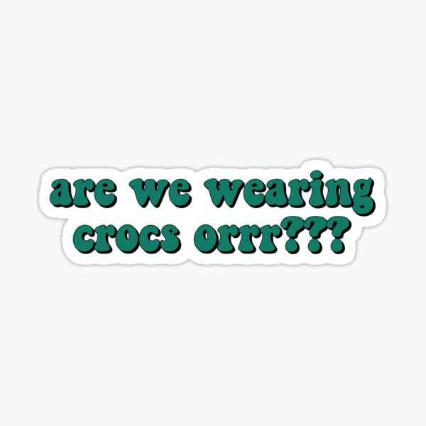 are we wearing crocs???? Sticker