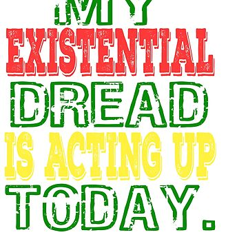 """""""My Existential Dread Is Acting Up Today"""" tee design for you and your friends! Makes a perfect gift! by Customdesign200"""