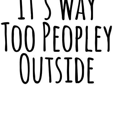 It's Way Too Peopley Outside by kamrankhan
