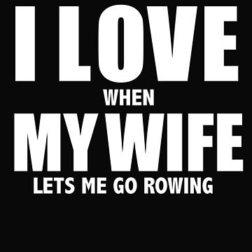 Love my wife when she lets me go rowing whipped rower row by losttribe