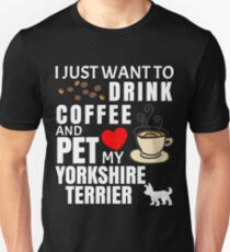 I Just Want To Drink Coffee And Pet My Yorkshire Terrier - Gift For Yorkshire Terrier Owner Unisex T-Shirt