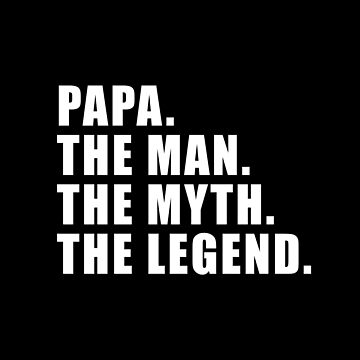 PAPA. THE MAN. THE MYTH. THE LEGEND. by corbrand