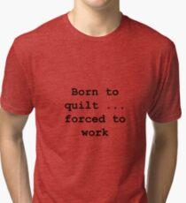 Born to quilt ... Tri-blend T-Shirt