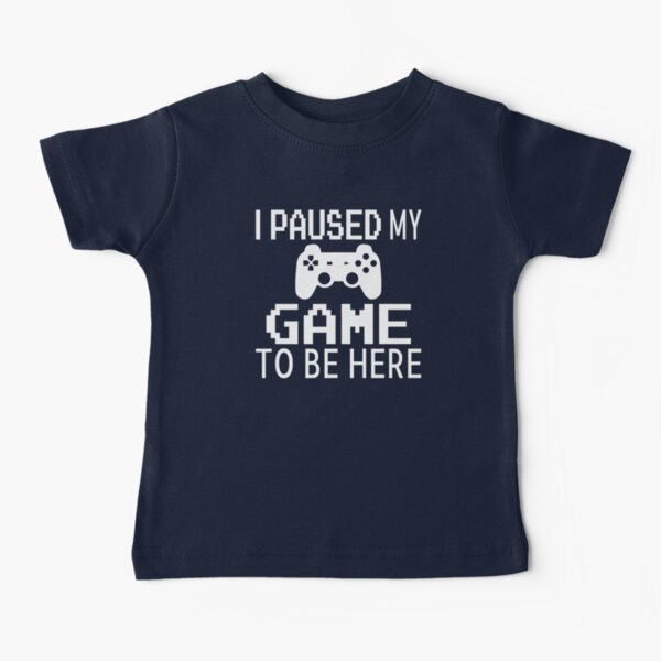 I Paused My Game To Be Here Baby T-Shirt