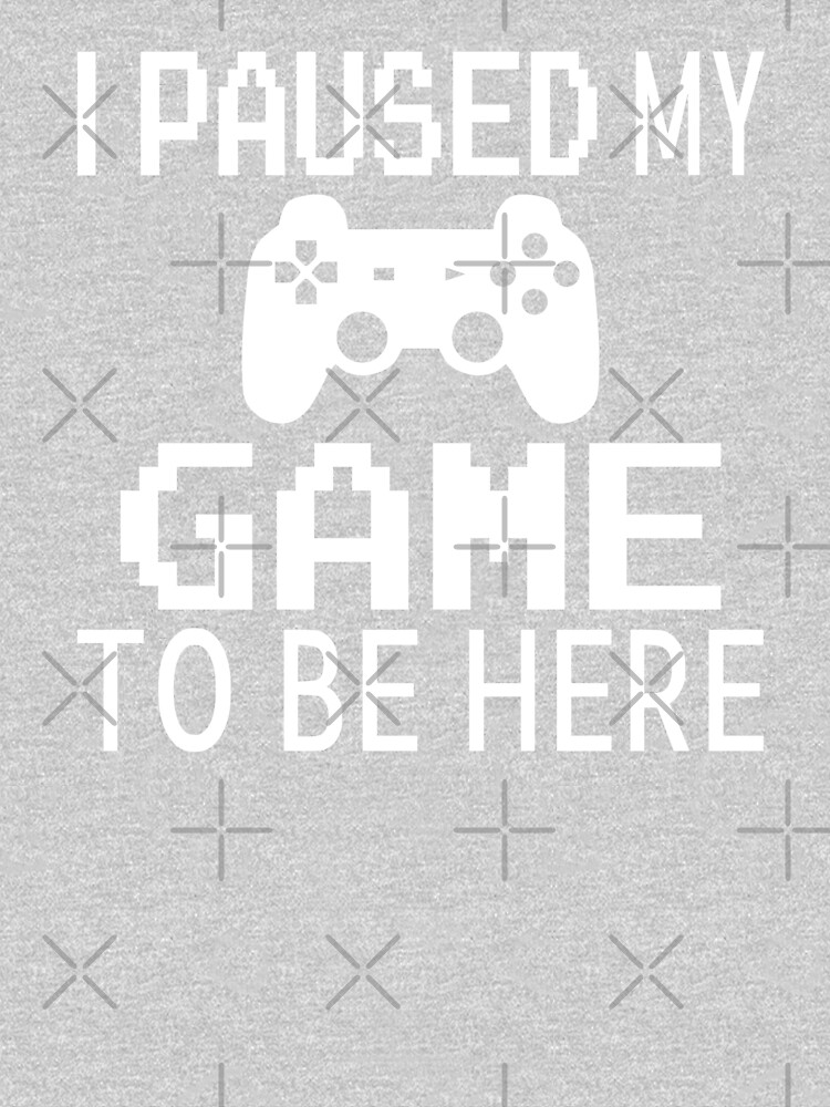 I Paused My Game To Be Here by coolfuntees