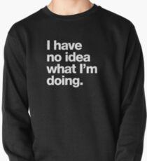 I have no idea what I'm doing. Pullover Sweatshirt