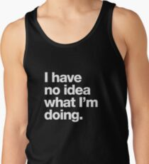 I have no idea what I'm doing. Tank Top