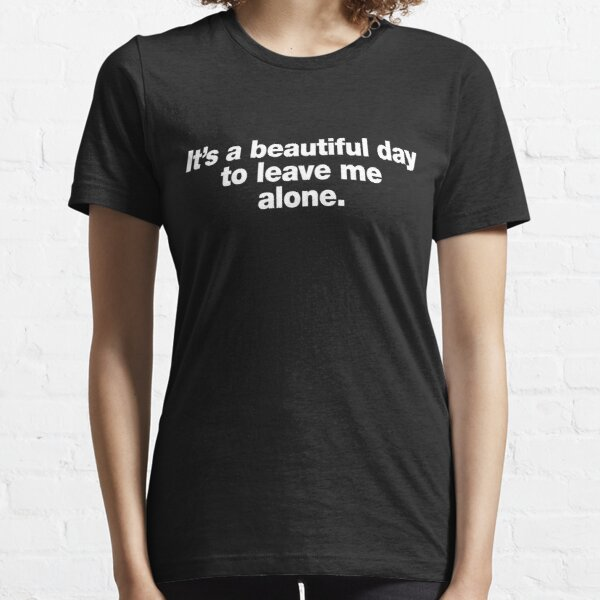 It's a beautiful day to leave me alone. Essential T-Shirt