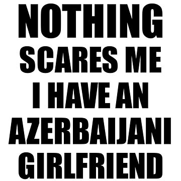 Azerbaijani Girlfriend Funny Valentine Gift For Bf My Boyfriend Him Azerbaijan Gf Gag Nothing Scares Me by FunnyGiftIdeas