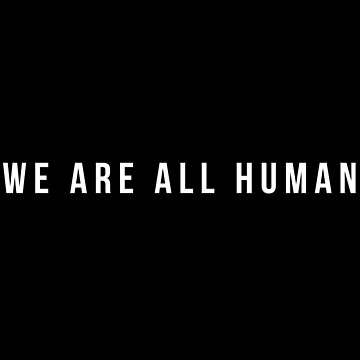 WE ARE ALL HUMAN by MadEDesigns