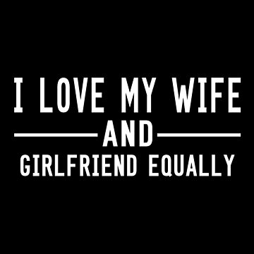 I Love My Wife And Girlfriend Equally by SmartStyle