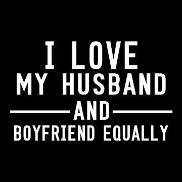 I Love My Husband And Boyfriend Equally by SmartStyle