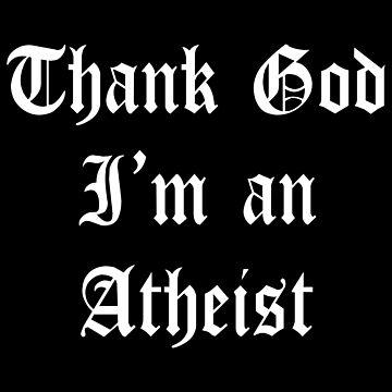 Thank God I'm an Atheist by superflygeckos