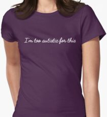 I'm too autistic for this Women's Fitted T-Shirt