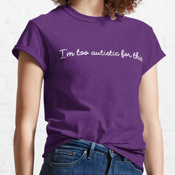 I'm too autistic for this Classic T-Shirt
