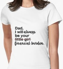 Dad, I will always be your financial burden. Women's Fitted T-Shirt