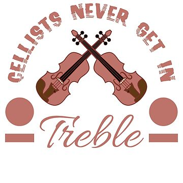 """Cellists Never Get In Treble"" for musicians and artist aspiring or professionals out there!  by Customdesign200"