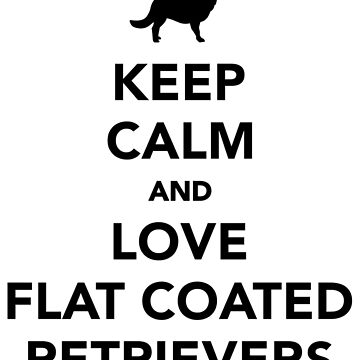 Keep calm and love Flat Coated Retrievers by Designzz