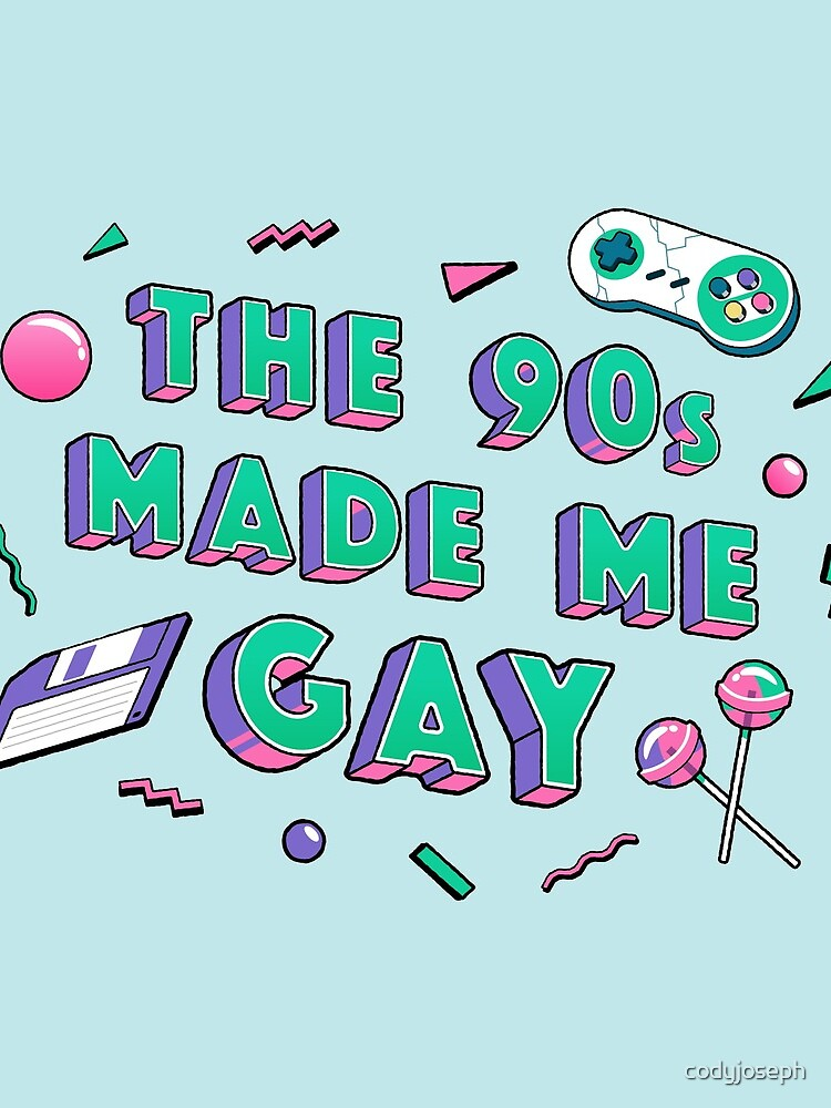 The 90s Made Me Gay by codyjoseph