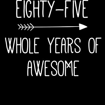 Birthday 85 Whole Years Of Awesome by with-care