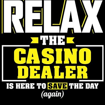 Relax the Casino Dealer is here, Funny Casino Dealer T Shirt  by BBPDesigns