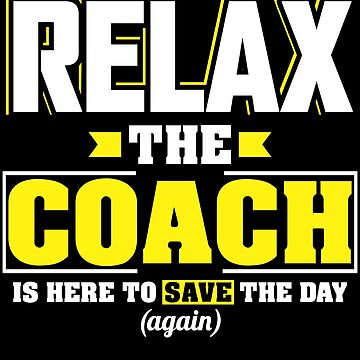 Relax the Coach is here, Funny Coach T Shirt  by BBPDesigns