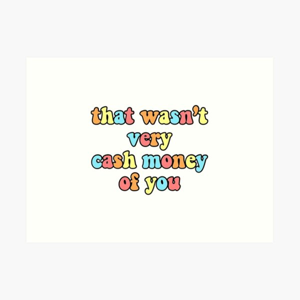 That Wasn't Very Cash Money Of You  Art Print