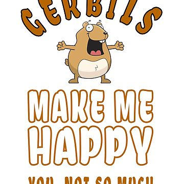 """Gerbils Make Me Happy"" Funny Sarcastic Shirt For Gerbil Lovers by techman516"