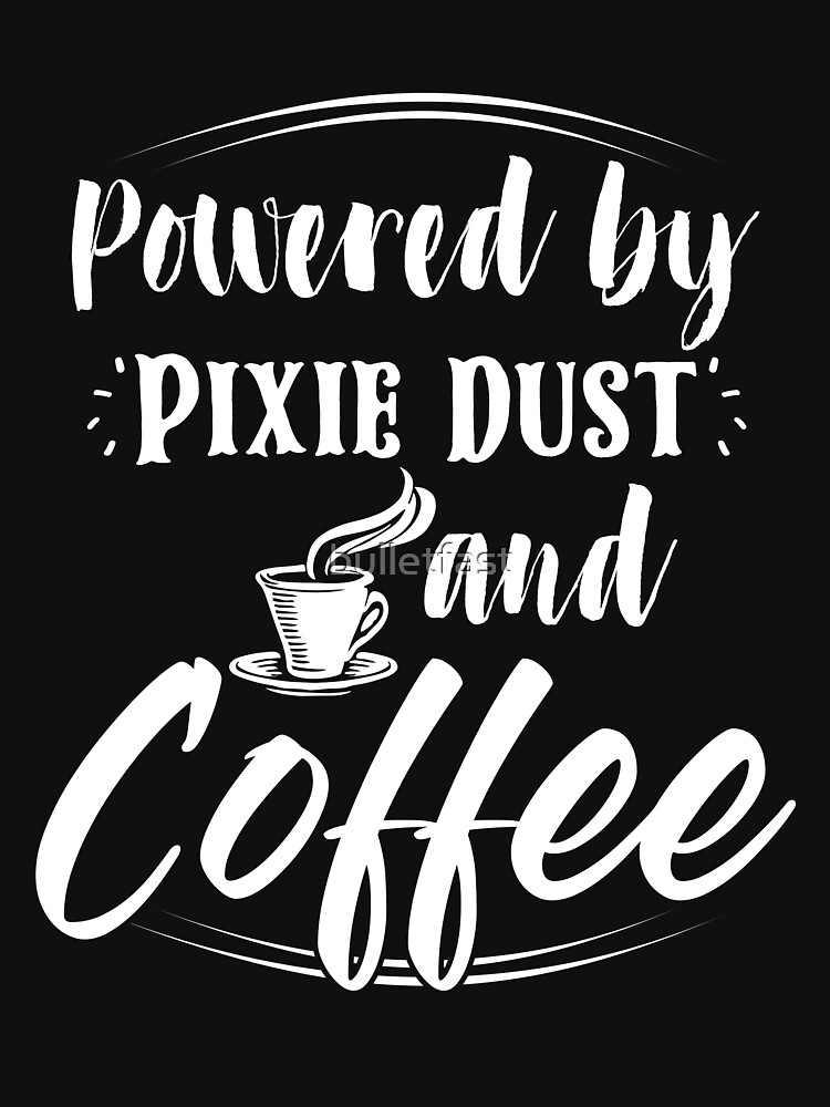 Powered Coffee and Pixie Dust Shirt Morning Wake Up Drinking Coffee Lover sip coffee crew drinking beverage energy drink lover powered by caffeine de-caf by bulletfast