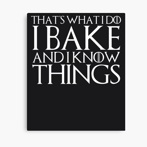 THAT'S WHAT I DO I BAKE AND I KNOW THINGS Design Canvas Print