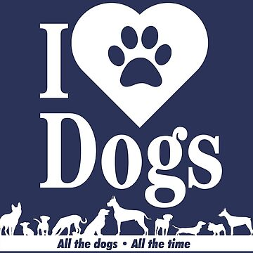 I Love Dogs - All the Dogs! by RhoaDesigns